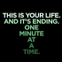 This is your life and it is ending one minute at a time